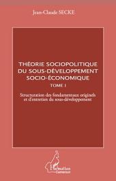Théorie sociopolitique du sous-développement socio-économique (Tome 1): Structuration des fondamentaux originels et d'entretien du sous-développement