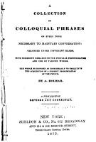 A Collection of Colloquial Phrases on Every Topic Necessary to Maintain Conversation   Arranged Under Different Heads  The Whole So Disposed as Considerably to Facilitate the Acquisition of a Correct Pronunciation of the French  A New Ed   Rev  and Cor PDF