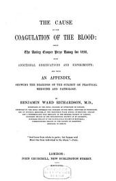 The Cause of the Coagulation of the Blood: Being the Astley Cooper Prize Essay for 1856, with Additional Observations and Experiments: and with an Appendix, Showing the Bearings of the Subject on Practical Medicine and Pathology