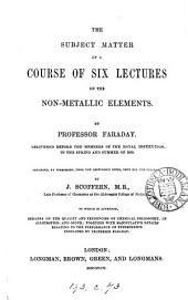 The subject matter of a course of six lectures on the non-metallic elements, arranged by J. Scoffern