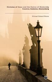 Nicholas of Cusa and the Kairos of Modernity: Cassirer, Gadamer, Blumenberg