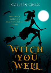 Witch You Well A Westwick Witches Cozy Mystery From Bestseller Author Colleen Cross Book PDF