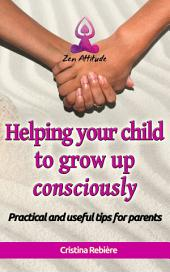 Helping your child to grow up consciously: Practical and useful tips for parents