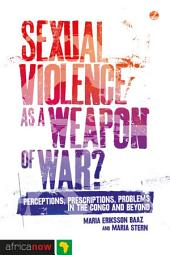 Sexual Violence as a Weapon of War?: Perceptions, Prescriptions, Problems in the Congo and Beyond