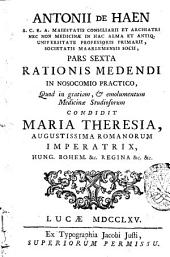 Antonii de Haen ... Ratio medendi, in nosocomio practico, quod in gratiam, & emolumentum medicina studiosorum, condidit Maria Theresia ... imperatrix ..: Pars sexta .., Volume 6