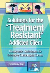 Solutions for the Treatment Resistant Addicted Client: Therapeutic Techniques for Engaging Challenging Clients