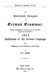 A Systematic Synopsis of German Grammar, Being a Comprehensive Compilation of All the Rules Taught and Exemplified in Ahn's Rudiments of the German Language with References to the Exercises on Such Rules