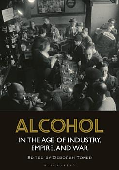 Alcohol in the Age of Industry  Empire  and War PDF