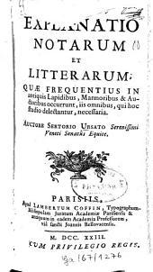 Explanatio notarum et litterarum quae frequentius in antiquis lapidibus, marmoribus et auctoribus occurrunt....