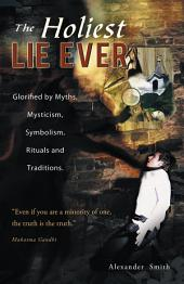 The Holiest Lie Ever: Glorified by Myths, Mysticism, Symbolism, Rituals and Traditions.