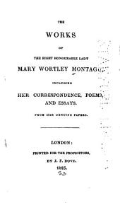 The Works of the Right Honourable Lady Mary Wortley Montagu: Including Her Correspondence, Poems, and Essays, Form Her Genuine Papers