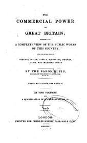 The commercial power of Great Britain: exhibiting a complete view of the public works of this country, under the several heads of streets,roads, canals, acqueducts, bridges, coasts, and maritime ports