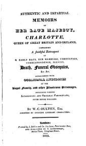 Authentic and Impartial Memoirs of Her Late Majesty: Charlotte Queen of Great Britain and Ireland Containing a Faithfull Retrospect of Hearly Days Her Marriage Coronation Correspondence Illness Death, Funeral Obsequies