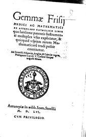 Gemmae Frisii de astrolabo catholico liber: quo latissime patentis instrumenti multiplex usus explicatur, & quicquid uspiam rerum mathematicarum tradi possit continetur