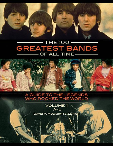 The 100 Greatest Bands of All Time  A Guide to the Legends Who Rocked the World  2 volumes