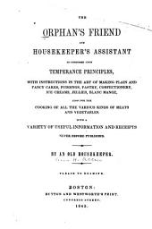 The Orphan's Friend and Housekeeper's Assistant is Composed Upon Temperance Principles: With Instructions in the Art of Making Plain and Fancy Cakes, Puddings, Pastry Confectionery, Ice Creams, Jellies, Blanc Mange : Also for the Cooking of All the Various Meats and Vegetables : with a Variety of Useful Information and Receipts Never Before Published