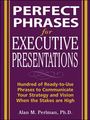 Perfect Phrases for Executive Presentations  Hundreds of Ready to Use Phrases to Use to Communicate Your Strategy and Vision When the Stakes Are High