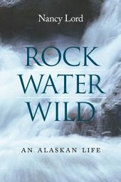 Rock, Water, Wild: An Alaskan Life