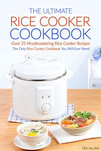 The Ultimate Rice Cooker Cookbook   Over 25 Mouthwatering Rice Cooker Recipes Book