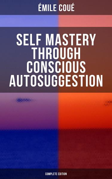 SELF MASTERY THROUGH CONSCIOUS AUTOSUGGESTION (Complete Edition)
