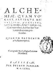 Alchemiae quam vocant artisque metallicae doctrina certisq[ue] modus scriptis tùm nouis tùm veteribus, duobus his voluminibus comprehensus ...