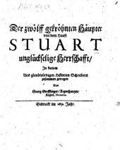 Der zwölff gekröhnten Häupter von dem Hause Stuart unglückselige Herrschafft: Jn kurtzem Aus glaubwürdigen Historien Schreibern zusammen getragen