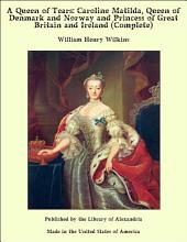 A Queen of Tears: Caroline Matilda, Queen of Denmark and Norway and Princess of Great Britain and Ireland (Complete)