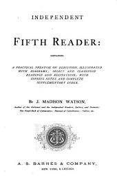 Independent Fifth Reader: Containing a Practical Treatise on Elocution, Illustrated with Diagrams, Select and Classified Readings and Recitations, with Copious Notes, and Complete Supplementary Index