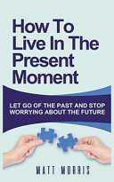 HOW TO LIVE IN THE PRESENT MOMENT
