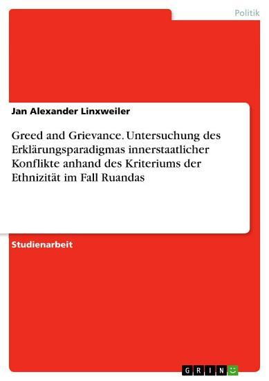 Greed and Grievance  Untersuchung des Erkl  rungsparadigmas innerstaatlicher Konflikte anhand des Kriteriums der Ethnizit  t im Fall Ruandas PDF