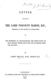 Letter addressed to the Lord Viscount Mahon, M.P., President of the Society of Antiquaries, on the propriety of reconsidering the resolutions of that Society which regulate the payments from the Fellows