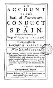 An Account of the Earl of Peterborow's Conduct in Spain,: Chiefly Since the Raising the Siege of Barcelona, 1706. To which is Added the Campagne of Valencia. With Original Papers..