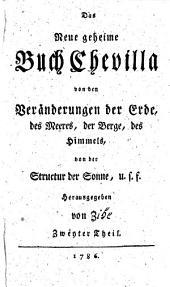 Das Neue geheime Buch Chevilla: von den wunderseltsamen Veränderungen der Erde, des Meeres, der Berge, des Himmels, von der Structur der Sonne, u.s.f. 2