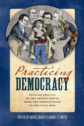 Practicing Democracy: Popular Politics in the United States from the Constitution to the Civil War