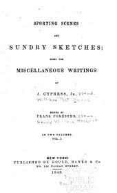 Sporting Scenes and Sundry Sketches: Being the Miscellaneous Writings of J. Cypress, Jr. [pseud.], Volume 1