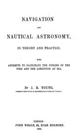 Navigation and Nautical Astronomy, in Theory and Practice with Attempts to Facilitate the Finding of the Time and the Longitude at Sea by J. R. Young