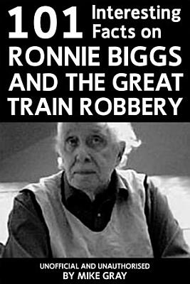 101 Interesting Facts on Ronnie Biggs and the Great Train Robbery PDF