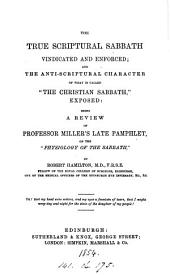 The true scriptural sabbath vindicated and enforced; and the anti-scriptural character of what is called 'the Christian sabbath' exposed: a review of professor Miller's late pamphlet, on the 'Physiology of the sabbath'.