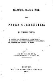 Banks, Banking, and Paper Currencies: In Three Parts. History of banking and paper money. Argument for open competition in banking. Apology for one-dollar notes. I.. II.. III.