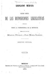 Legislación mexicana: ó, colección completa de las disposiciones legislativas expedidas desde la independencia de la república...ordenada por los lics. Manuel Dublan y Jose Maria Lozano