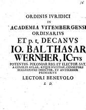 Ord. iur. in Acad. Vit. Ordinarius et Decanus Jo. Balth. Wernher L. B. S. D.