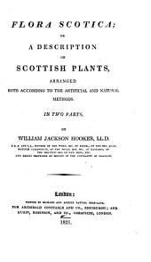 Flora Scotica; Or, a Description of Scottish Plants: Arranged Both According to the Artificial and Natural Methods. In Two Parts, Volumes 1-2