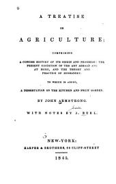 A Treatise on Agriculture: Comprising a Concise History of Its Origin and Progress; the Present Condition of the Art Abroad and at Home, and the Theory and Practice of Husbandry. To which is Added, a Dissertation on the Kitchen and Fruit Garden