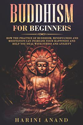 Buddhism for Beginners: How The Practice of Buddhism, Mindfulness and Meditation Can Increase Your Happiness and Help You Deal With Stress and Anxiety