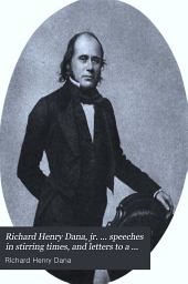 Richard Henry Dana, Jr: ... Speeches in Stirring Times and Letters to a Son