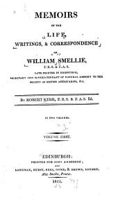 Memoirs of the Life, Writings, & Correspondence of William Smellie, Late Printer in Edinburgh, Secretary and Superintendent of Natural History to the Society of Scotish Antiquaries: Volume 1