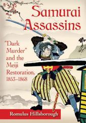 """Samurai Assassins: """"Dark Murder"""" and the Meiji Restoration, 1853–1868"""