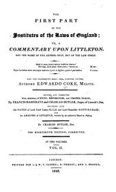 The First Part of the Institutes of the Laws of England: Or, A Commentary Upon Littleton. Not the Name of the Author Only, But of the Law Itself ... Hæc Ego Grandævus Posui Tibi, Candide Lector, Volume 2