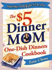 The $5 Dinner Mom One-Dish Dinners Cookbook