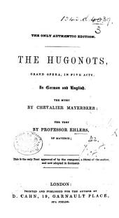 """The Hugonots, Grand Opera, in Five Acts. In German and English ... The Text by Professor Ehlers. [Translated from """"Les Huguenots"""" of A. E. Scribe.]"""